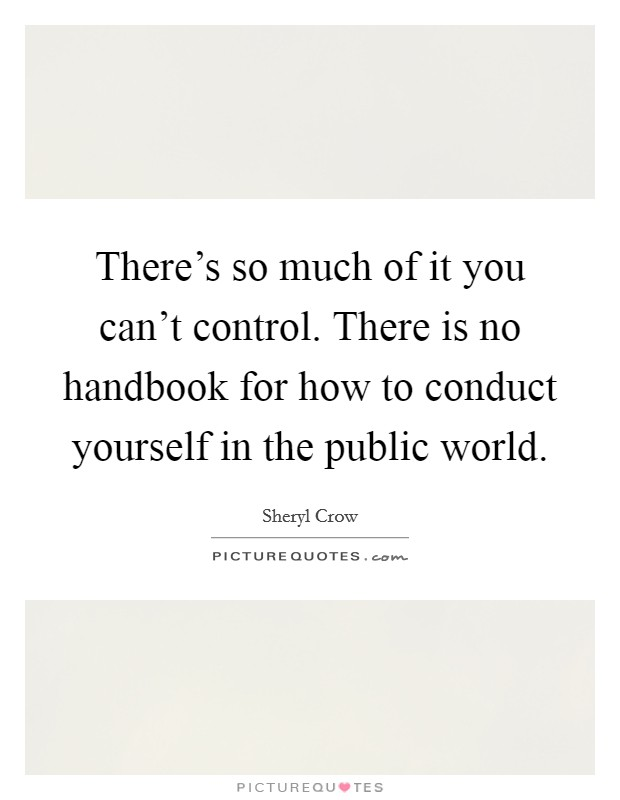 There's so much of it you can't control. There is no handbook for how to conduct yourself in the public world Picture Quote #1