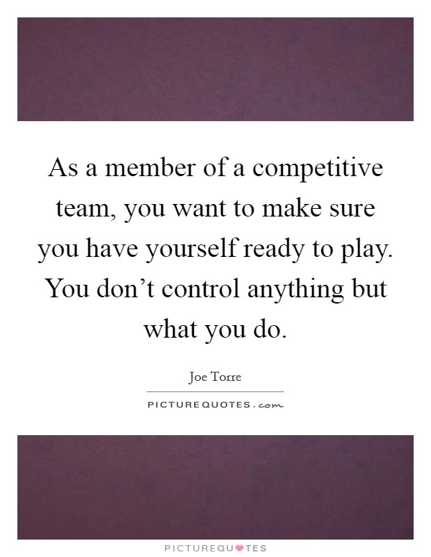As a member of a competitive team, you want to make sure you have yourself ready to play. You don't control anything but what you do Picture Quote #1