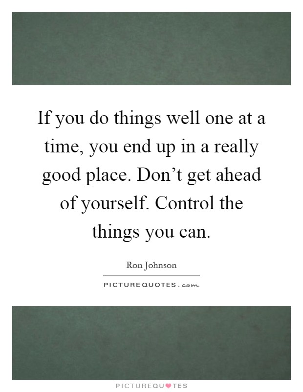 If you do things well one at a time, you end up in a really good place. Don't get ahead of yourself. Control the things you can Picture Quote #1