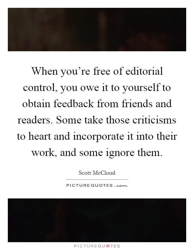When you're free of editorial control, you owe it to yourself to obtain feedback from friends and readers. Some take those criticisms to heart and incorporate it into their work, and some ignore them. Picture Quote #1