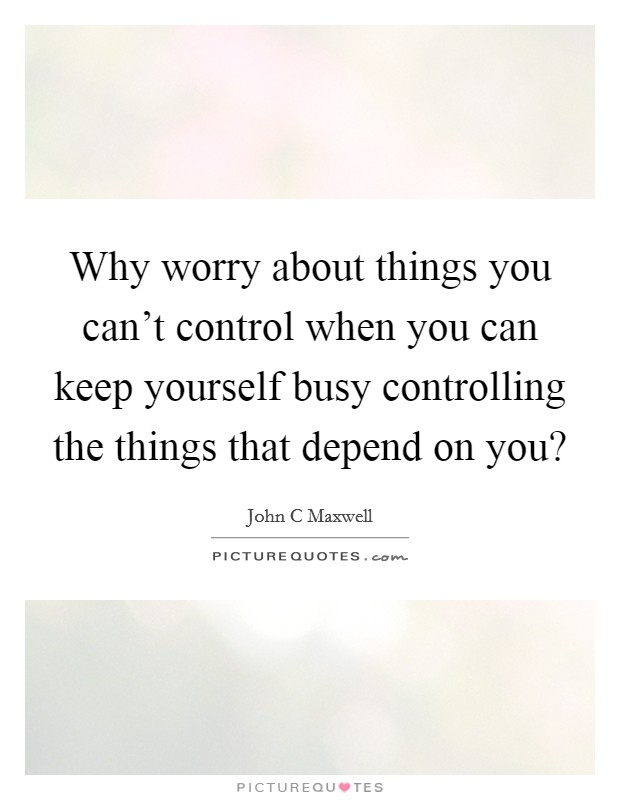 Why worry about things you can't control when you can keep yourself busy controlling the things that depend on you? Picture Quote #1