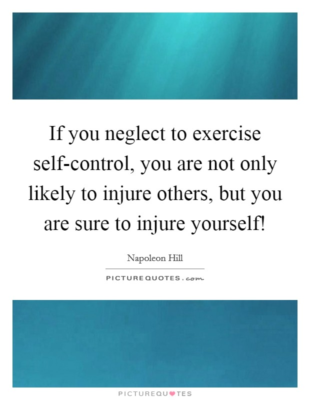If you neglect to exercise self-control, you are not only likely to injure others, but you are sure to injure yourself! Picture Quote #1