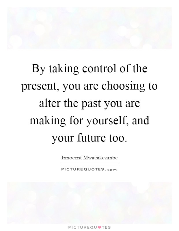 By taking control of the present, you are choosing to alter the past you are making for yourself, and your future too Picture Quote #1