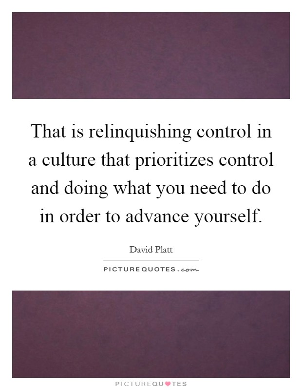 That is relinquishing control in a culture that prioritizes control and doing what you need to do in order to advance yourself Picture Quote #1