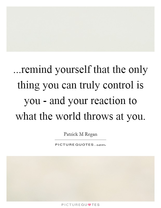 ...remind yourself that the only thing you can truly control is you - and your reaction to what the world throws at you Picture Quote #1