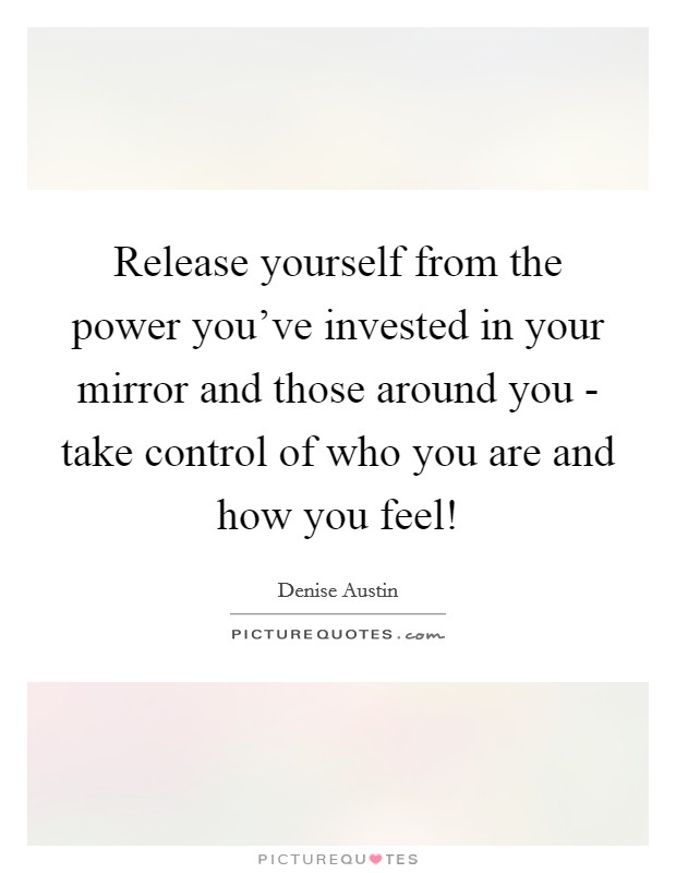 Release yourself from the power you've invested in your mirror and those around you - take control of who you are and how you feel! Picture Quote #1