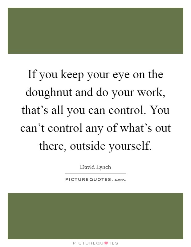 If you keep your eye on the doughnut and do your work, that's all you can control. You can't control any of what's out there, outside yourself Picture Quote #1