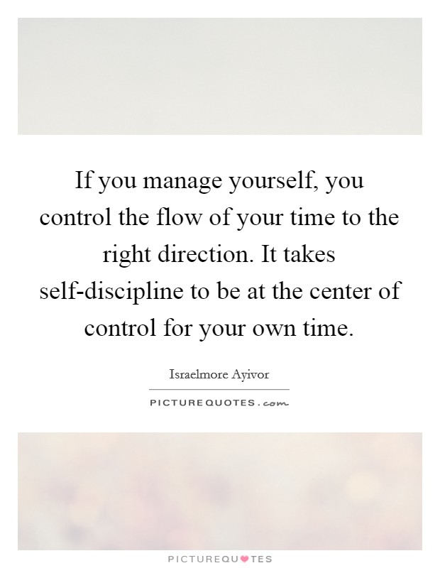If you manage yourself, you control the flow of your time to the right direction. It takes self-discipline to be at the center of control for your own time Picture Quote #1