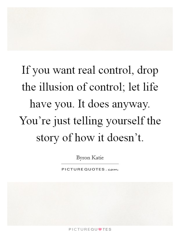 If you want real control, drop the illusion of control; let life have you. It does anyway. You're just telling yourself the story of how it doesn't Picture Quote #1