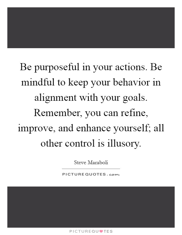 Be purposeful in your actions. Be mindful to keep your behavior in alignment with your goals. Remember, you can refine, improve, and enhance yourself; all other control is illusory Picture Quote #1