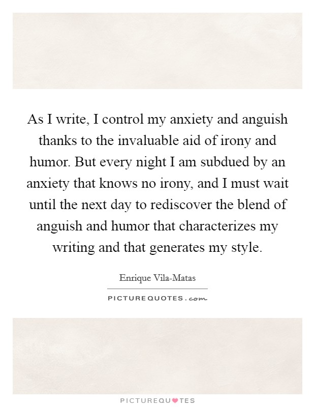 As I write, I control my anxiety and anguish thanks to the invaluable aid of irony and humor. But every night I am subdued by an anxiety that knows no irony, and I must wait until the next day to rediscover the blend of anguish and humor that characterizes my writing and that generates my style Picture Quote #1