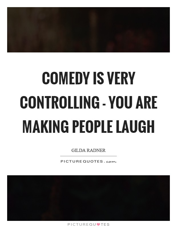 Comedy is very controlling - you are making people laugh Picture Quote #1