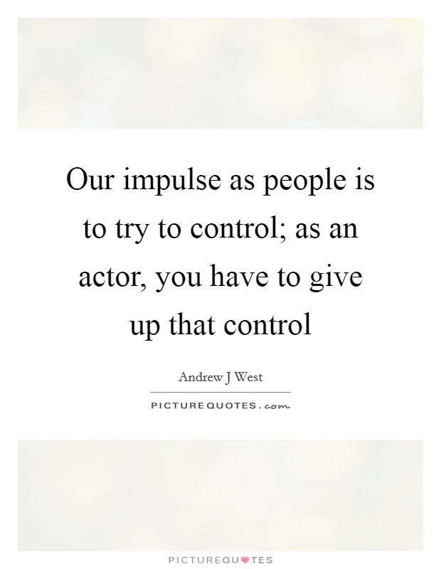 Our impulse as people is to try to control; as an actor, you have to give up that control Picture Quote #1