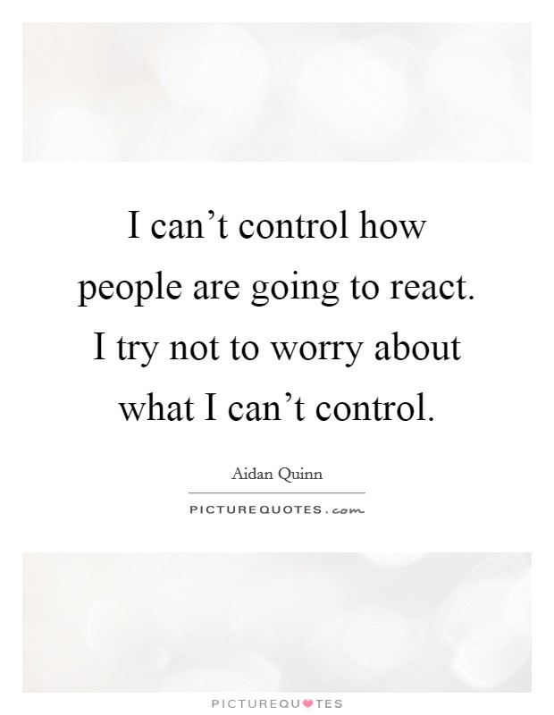 I can't control how people are going to react. I try not to worry about what I can't control Picture Quote #1