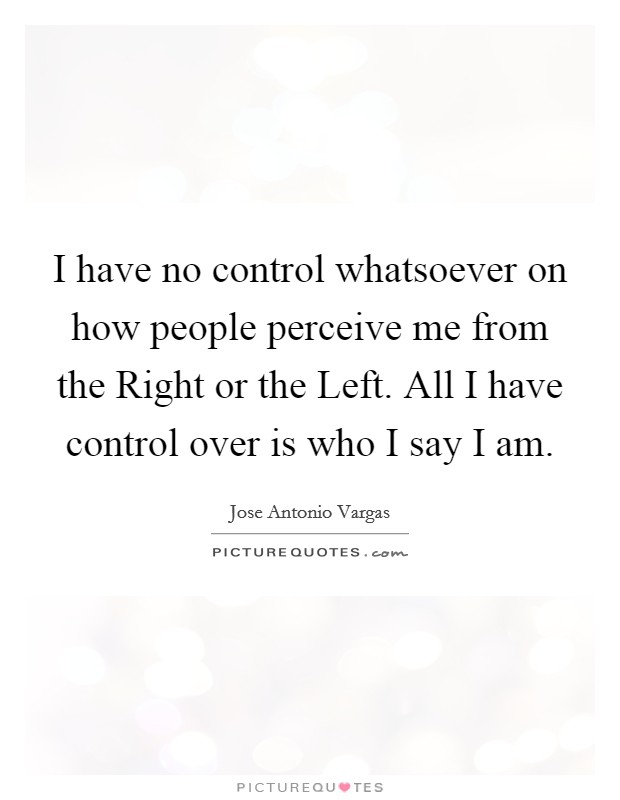I have no control whatsoever on how people perceive me from the Right or the Left. All I have control over is who I say I am Picture Quote #1