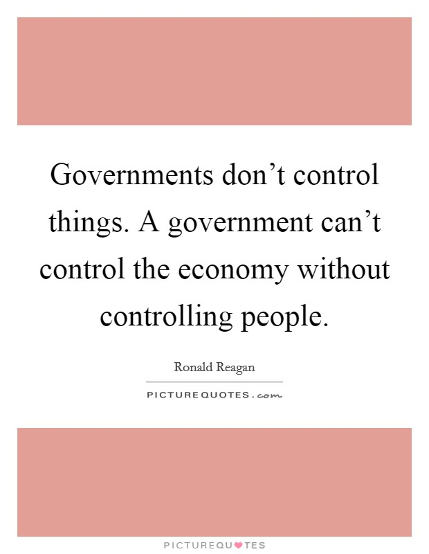 Governments don't control things. A government can't control the economy without controlling people Picture Quote #1