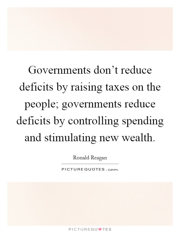 Governments don't reduce deficits by raising taxes on the people; governments reduce deficits by controlling spending and stimulating new wealth Picture Quote #1