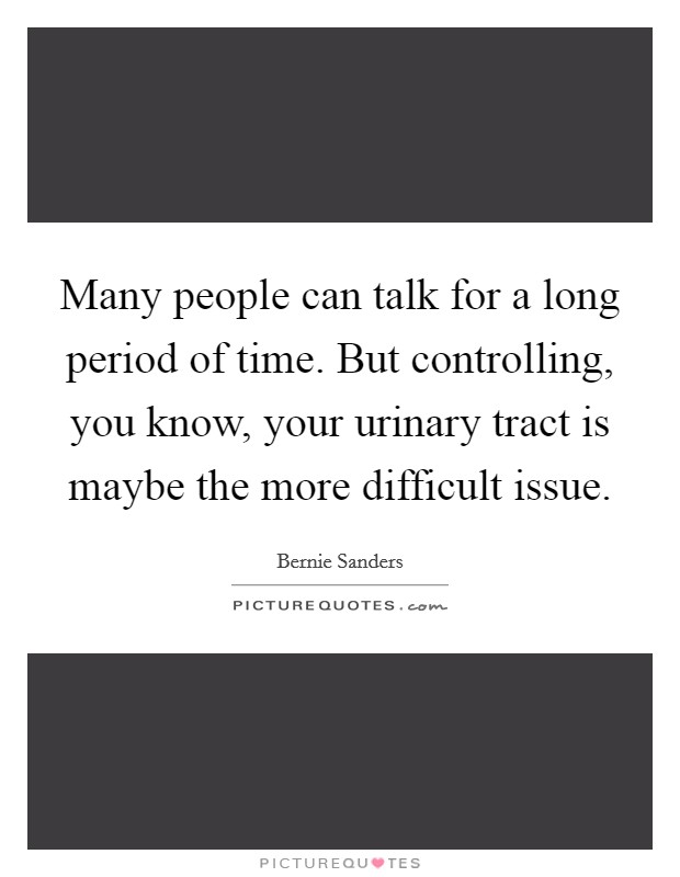 Many people can talk for a long period of time. But controlling, you know, your urinary tract is maybe the more difficult issue Picture Quote #1
