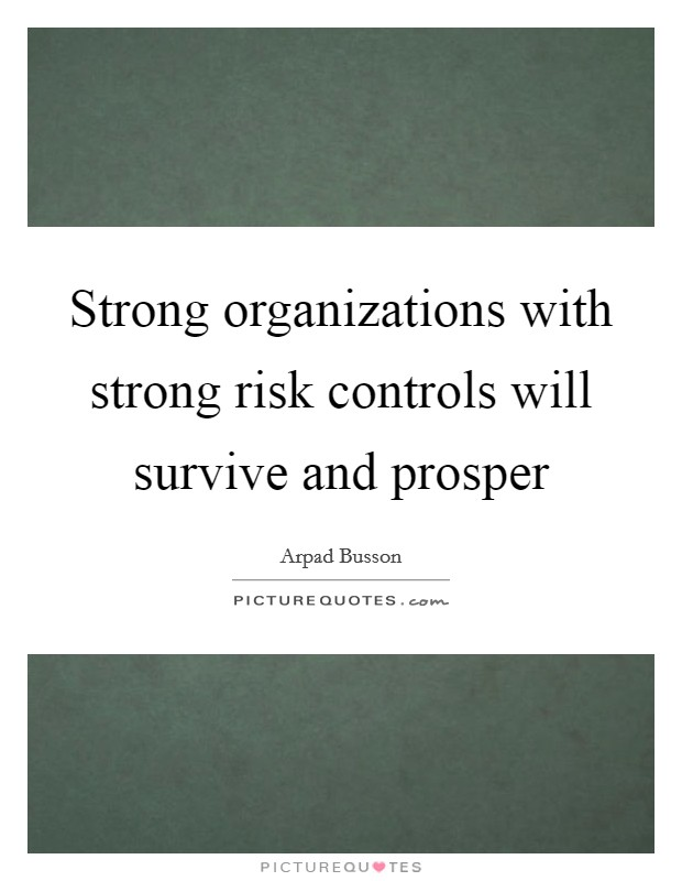 Strong organizations with strong risk controls will survive and prosper Picture Quote #1