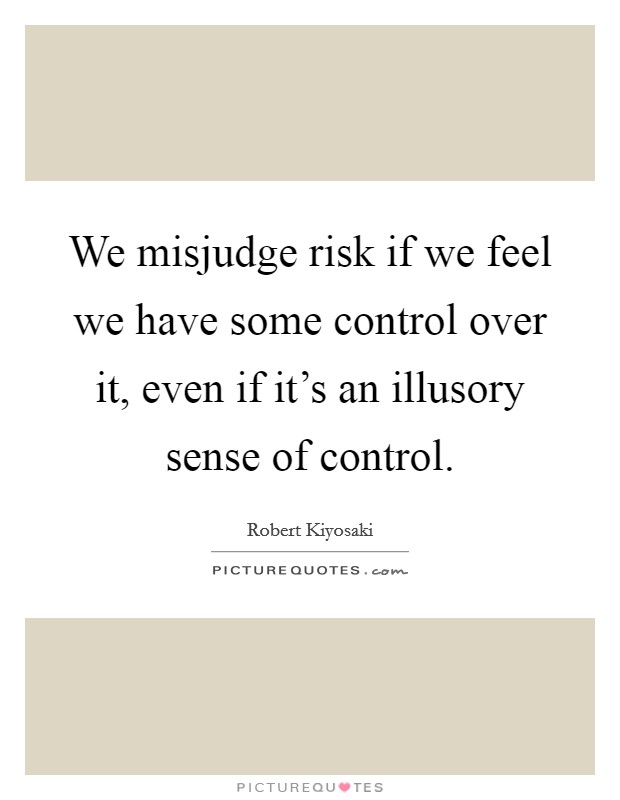 We misjudge risk if we feel we have some control over it, even if it's an illusory sense of control Picture Quote #1
