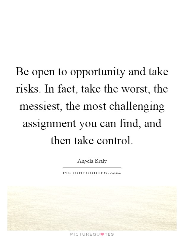 Be open to opportunity and take risks. In fact, take the worst, the messiest, the most challenging assignment you can find, and then take control Picture Quote #1