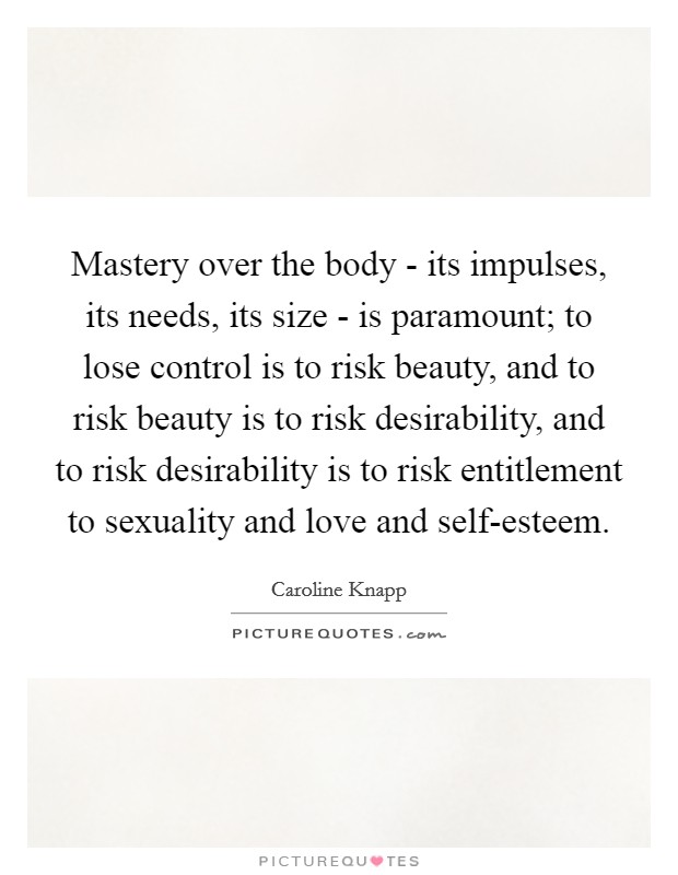 Mastery over the body - its impulses, its needs, its size - is paramount; to lose control is to risk beauty, and to risk beauty is to risk desirability, and to risk desirability is to risk entitlement to sexuality and love and self-esteem Picture Quote #1