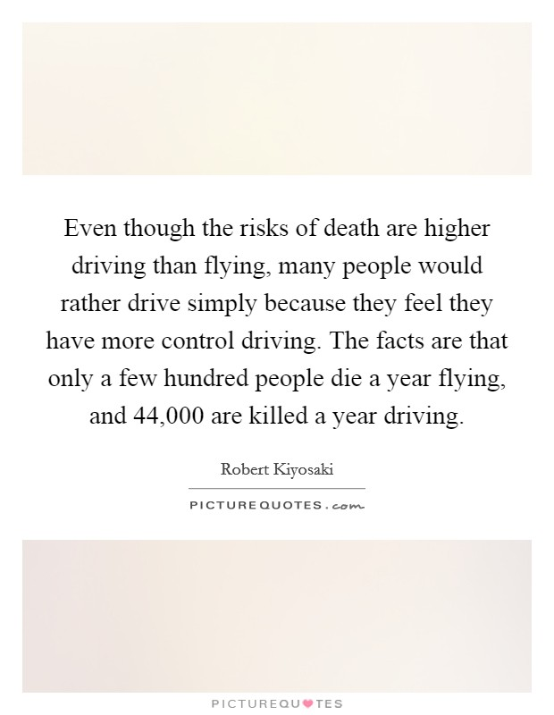Even though the risks of death are higher driving than flying, many people would rather drive simply because they feel they have more control driving. The facts are that only a few hundred people die a year flying, and 44,000 are killed a year driving Picture Quote #1