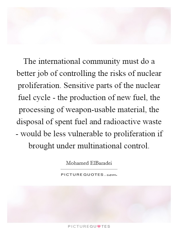 The international community must do a better job of controlling the risks of nuclear proliferation. Sensitive parts of the nuclear fuel cycle - the production of new fuel, the processing of weapon-usable material, the disposal of spent fuel and radioactive waste - would be less vulnerable to proliferation if brought under multinational control. Picture Quote #1