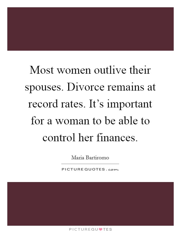 Most women outlive their spouses. Divorce remains at record rates. It's important for a woman to be able to control her finances. Picture Quote #1