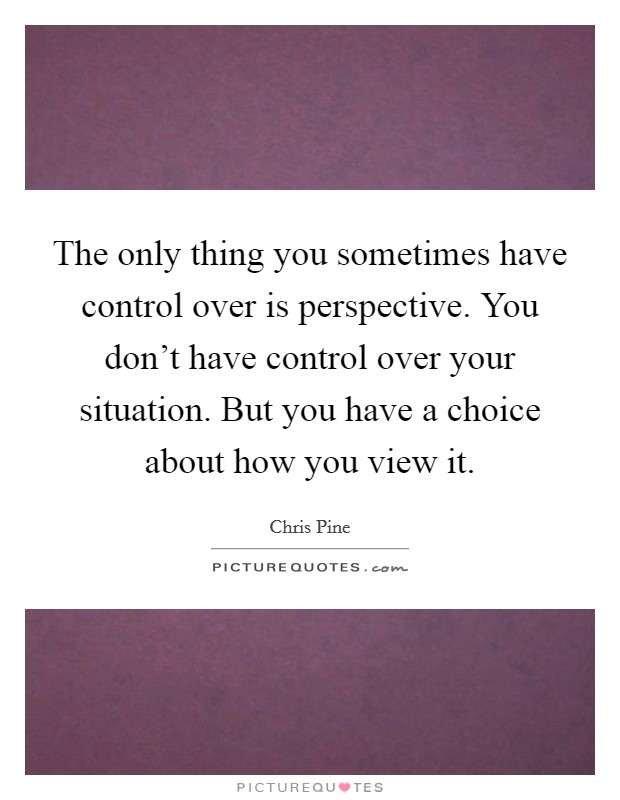 The only thing you sometimes have control over is perspective. You don't have control over your situation. But you have a choice about how you view it Picture Quote #1