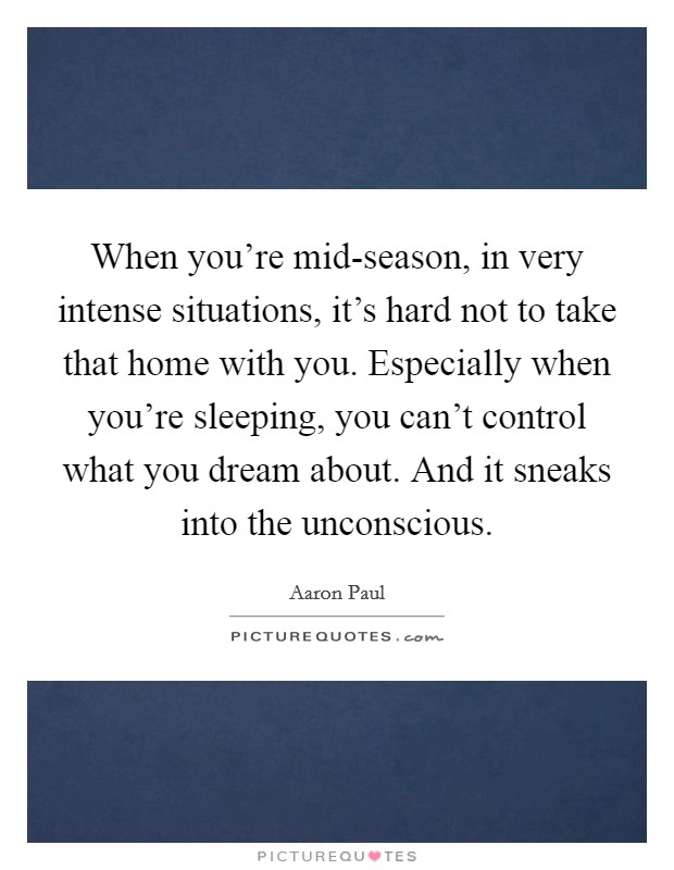 When you're mid-season, in very intense situations, it's hard not to take that home with you. Especially when you're sleeping, you can't control what you dream about. And it sneaks into the unconscious. Picture Quote #1
