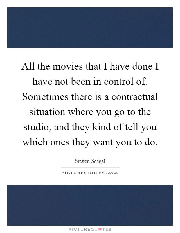 All the movies that I have done I have not been in control of. Sometimes there is a contractual situation where you go to the studio, and they kind of tell you which ones they want you to do Picture Quote #1