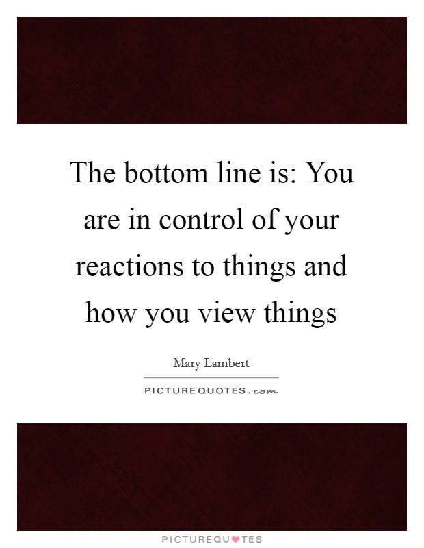 The bottom line is: You are in control of your reactions to things and how you view things Picture Quote #1