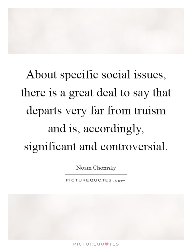 About specific social issues, there is a great deal to say that departs very far from truism and is, accordingly, significant and controversial Picture Quote #1