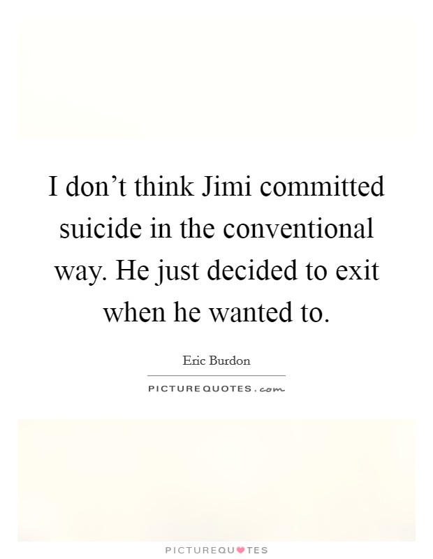 I don't think Jimi committed suicide in the conventional way. He just decided to exit when he wanted to Picture Quote #1