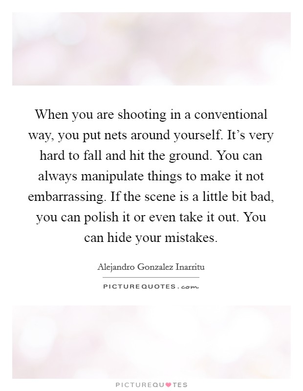 When you are shooting in a conventional way, you put nets around yourself. It's very hard to fall and hit the ground. You can always manipulate things to make it not embarrassing. If the scene is a little bit bad, you can polish it or even take it out. You can hide your mistakes Picture Quote #1