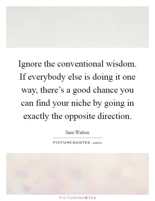 Ignore the conventional wisdom. If everybody else is doing it one way, there's a good chance you can find your niche by going in exactly the opposite direction Picture Quote #1
