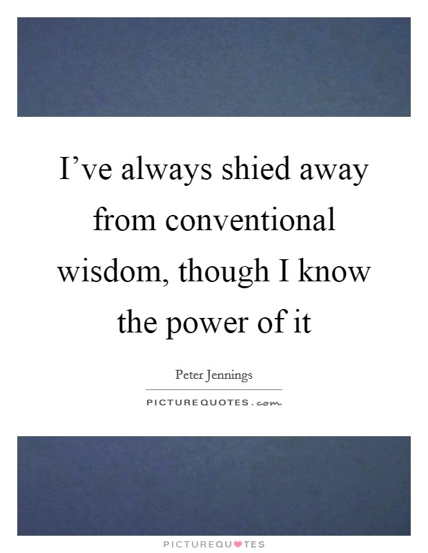 I've always shied away from conventional wisdom, though I know the power of it Picture Quote #1