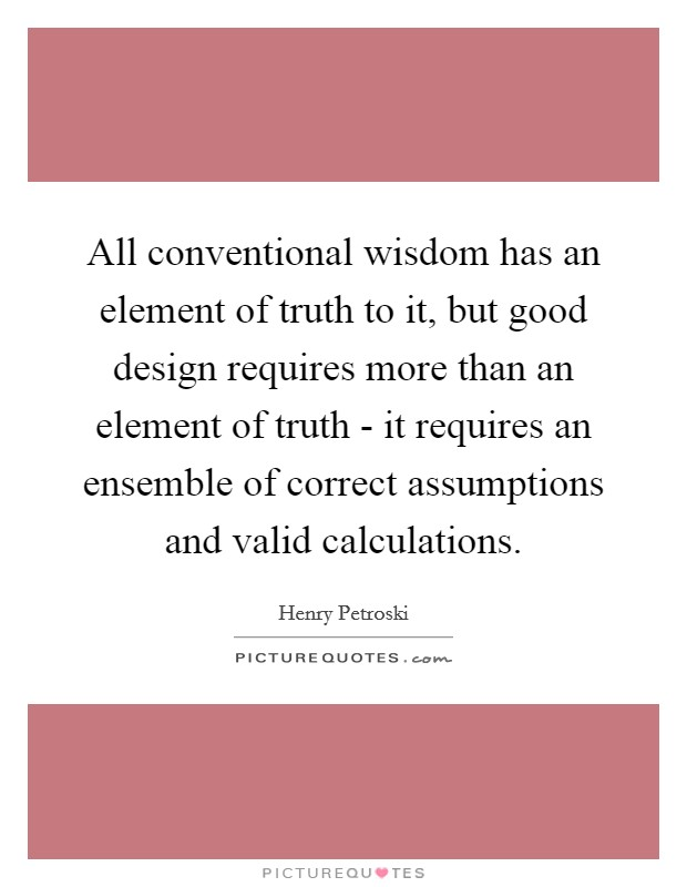 All conventional wisdom has an element of truth to it, but good design requires more than an element of truth - it requires an ensemble of correct assumptions and valid calculations Picture Quote #1