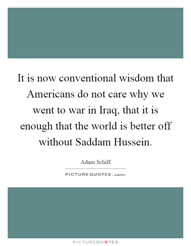 It is now conventional wisdom that Americans do not care why we went to war in Iraq, that it is enough that the world is better off without Saddam Hussein Picture Quote #1