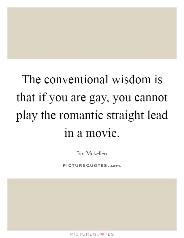 The conventional wisdom is that if you are gay, you cannot play the romantic straight lead in a movie Picture Quote #1