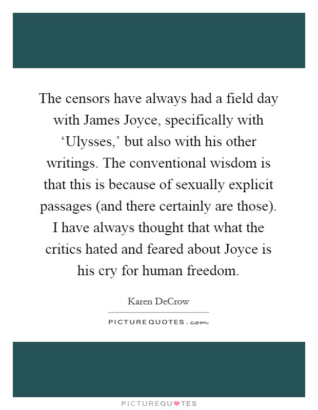 The censors have always had a field day with James Joyce, specifically with 'Ulysses,' but also with his other writings. The conventional wisdom is that this is because of sexually explicit passages (and there certainly are those). I have always thought that what the critics hated and feared about Joyce is his cry for human freedom Picture Quote #1