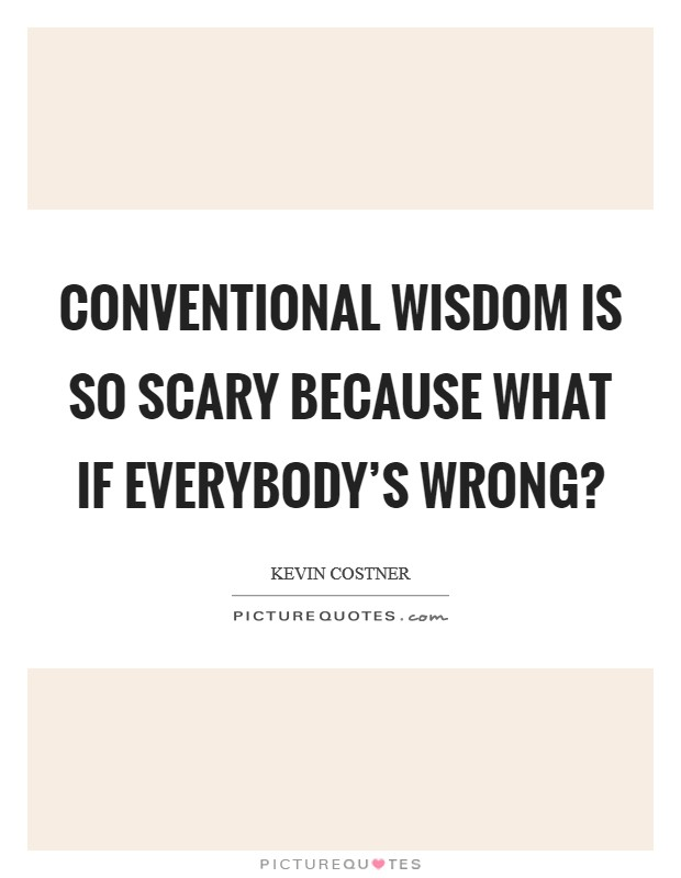 Conventional wisdom is so scary because what if everybody's wrong? Picture Quote #1