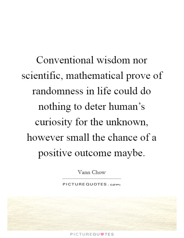 Conventional wisdom nor scientific, mathematical prove of randomness in life could do nothing to deter human's curiosity for the unknown, however small the chance of a positive outcome maybe Picture Quote #1
