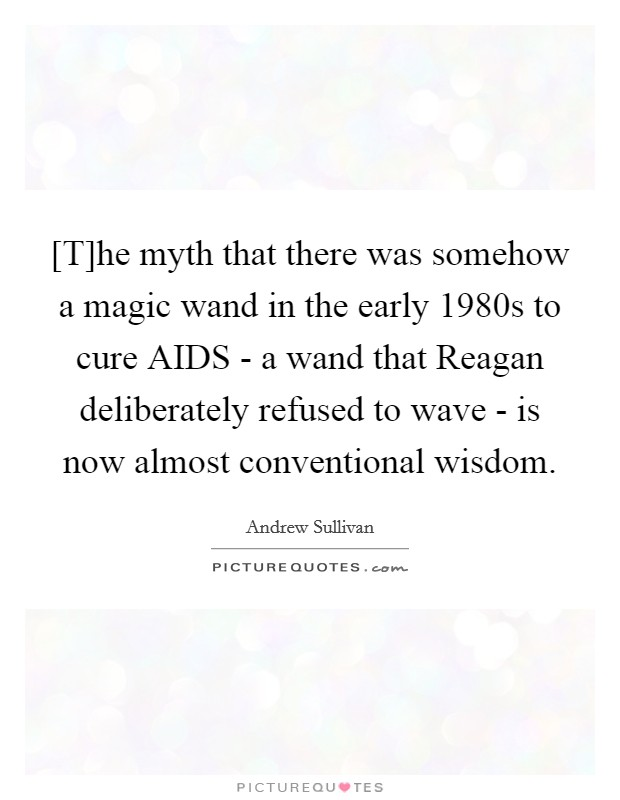 [T]he myth that there was somehow a magic wand in the early 1980s to cure AIDS - a wand that Reagan deliberately refused to wave - is now almost conventional wisdom Picture Quote #1