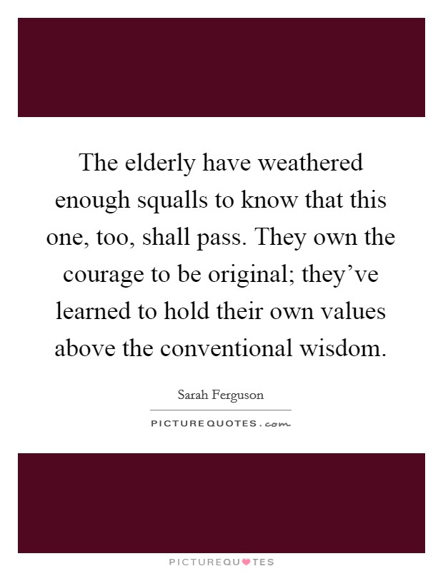 The elderly have weathered enough squalls to know that this one, too, shall pass. They own the courage to be original; they've learned to hold their own values above the conventional wisdom Picture Quote #1