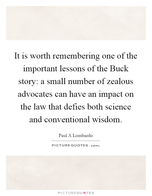It is worth remembering one of the important lessons of the Buck story: a small number of zealous advocates can have an impact on the law that defies both science and conventional wisdom Picture Quote #1
