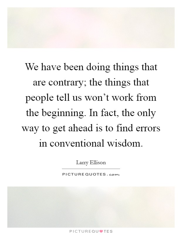 We have been doing things that are contrary; the things that people tell us won't work from the beginning. In fact, the only way to get ahead is to find errors in conventional wisdom Picture Quote #1