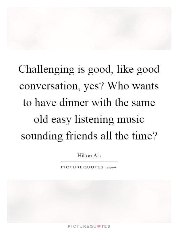 Challenging is good, like good conversation, yes? Who wants to have dinner with the same old easy listening music sounding friends all the time? Picture Quote #1