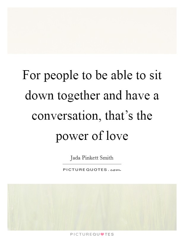 For people to be able to sit down together and have a conversation, that's the power of love Picture Quote #1